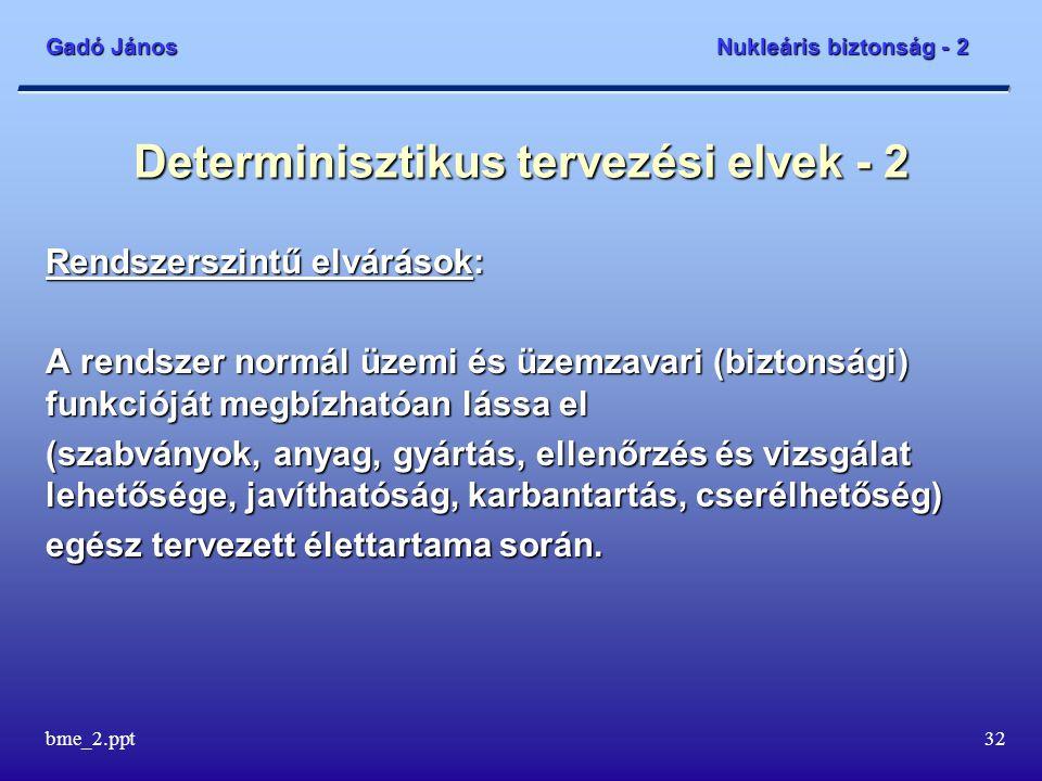Gadó János Nukleáris biztonság - 2 bme_2.ppt32 Determinisztikus tervezési elvek - 2 Rendszerszintű elvárások: A rendszer normál üzemi és üzemzavari (biztonsági) funkcióját megbízhatóan lássa el (szabványok, anyag, gyártás, ellenőrzés és vizsgálat lehetősége, javíthatóság, karbantartás, cserélhetőség) egész tervezett élettartama során.