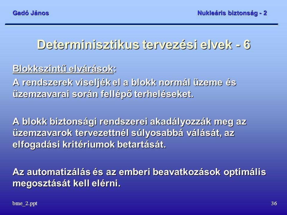 Gadó János Nukleáris biztonság - 2 bme_2.ppt36 Determinisztikus tervezési elvek - 6 Blokkszintű elvárások: A rendszerek viseljék el a blokk normál üzeme és üzemzavarai során fellépő terheléseket.