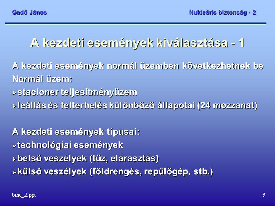 Gadó János Nukleáris biztonság - 2 bme_2.ppt5 A kezdeti események kiválasztása - 1 A kezdeti események normál üzemben következhetnek be Normál üzem:  stacioner teljesítményüzem  leállás és felterhelés különböző állapotai (24 mozzanat) A kezdeti események típusai:  technológiai események  belső veszélyek (tűz, elárasztás)  külső veszélyek (földrengés, repülőgép, stb.)