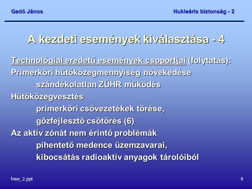 Gadó János Nukleáris biztonság - 2 bme_2.ppt8 A kezdeti események kiválasztása - 4 Technológiai eredetű események csoportjai (folytatás): Primerköri hűtőközegmennyiség növekedése szándékolatlan ZÜHR működés Hűtőközegvesztés primerköri csővezetékek törése, gőzfejlesztő csőtörés (6) Az aktív zónát nem érintő problémák pihentető medence üzemzavarai, kibocsátás radioaktív anyagok tárolóiból
