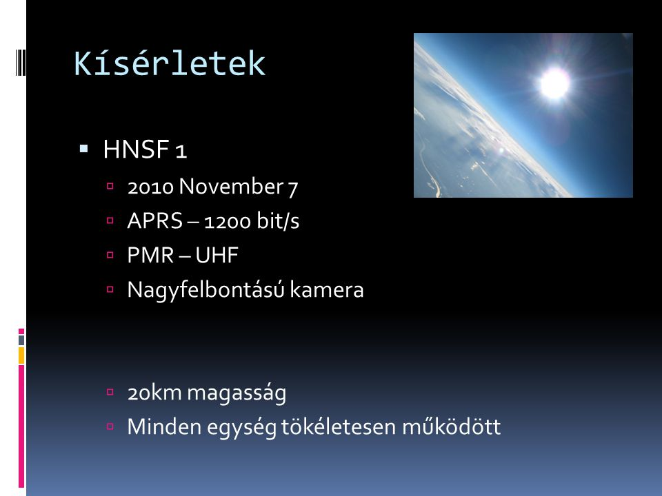 Kísérletek  HNSF 1  2010 November 7  APRS – 1200 bit/s  PMR – UHF  Nagyfelbontású kamera  20km magasság  Minden egység tökéletesen működött
