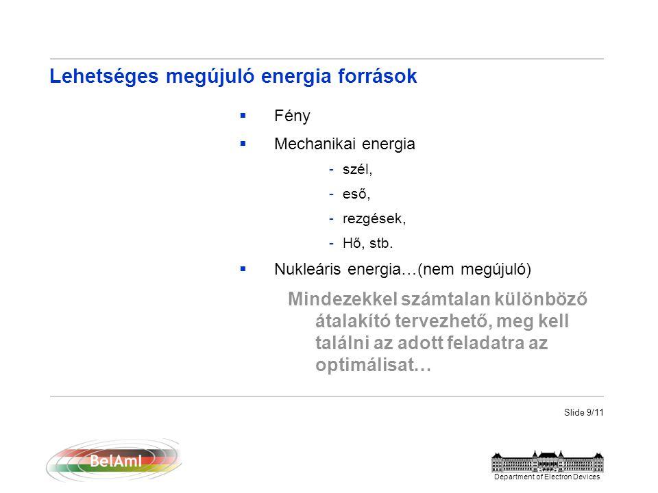 Slide 9/11 Department of Electron Devices Lehetséges megújuló energia források  Fény  Mechanikai energia -szél, -eső, -rezgések, -Hő, stb.