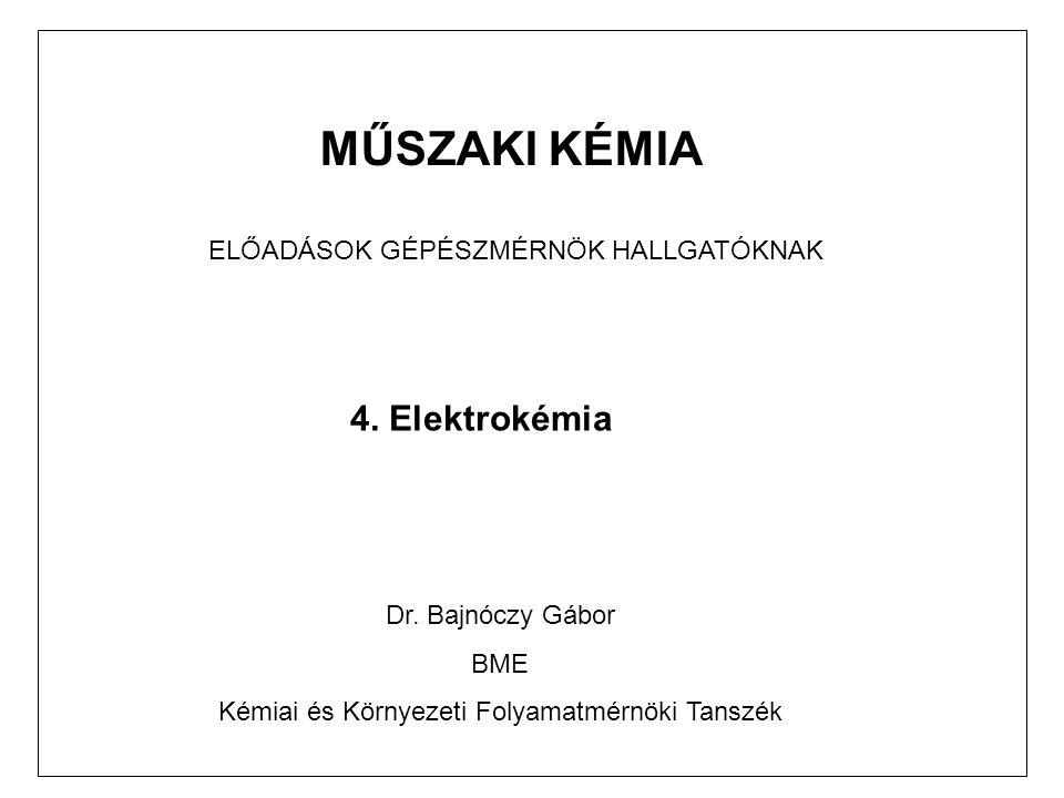 MŰSZAKI KÉMIA ELŐADÁSOK GÉPÉSZMÉRNÖK HALLGATÓKNAK 4. Elektrokémia Dr. Bajnóczy Gábor BME Kémiai és Környezeti Folyamatmérnöki Tanszék