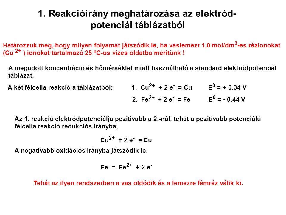 1.Reakcióirány meghatározása az elektród- potenciál táblázatból Határozzuk meg, hogy milyen folyamat játszódik le, ha vaslemezt 1,0 mol/dm 3 -es rézionokat (Cu 2+ ) ionokat tartalmazó 25 °C-os vizes oldatba merítünk .