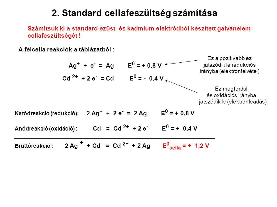2. Standard cellafeszültség számítása Számítsuk ki a standard ezüst és kadmium elektródból készített galvánelem cellafeszültségét ! A félcella reakció
