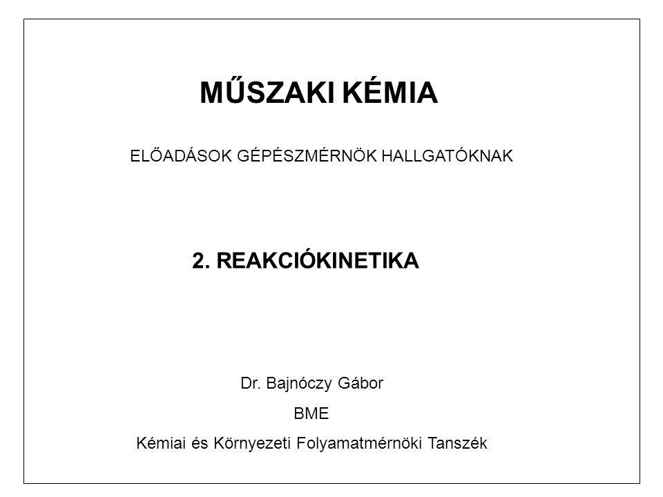 MŰSZAKI KÉMIA ELŐADÁSOK GÉPÉSZMÉRNÖK HALLGATÓKNAK 2. REAKCIÓKINETIKA Dr. Bajnóczy Gábor BME Kémiai és Környezeti Folyamatmérnöki Tanszék