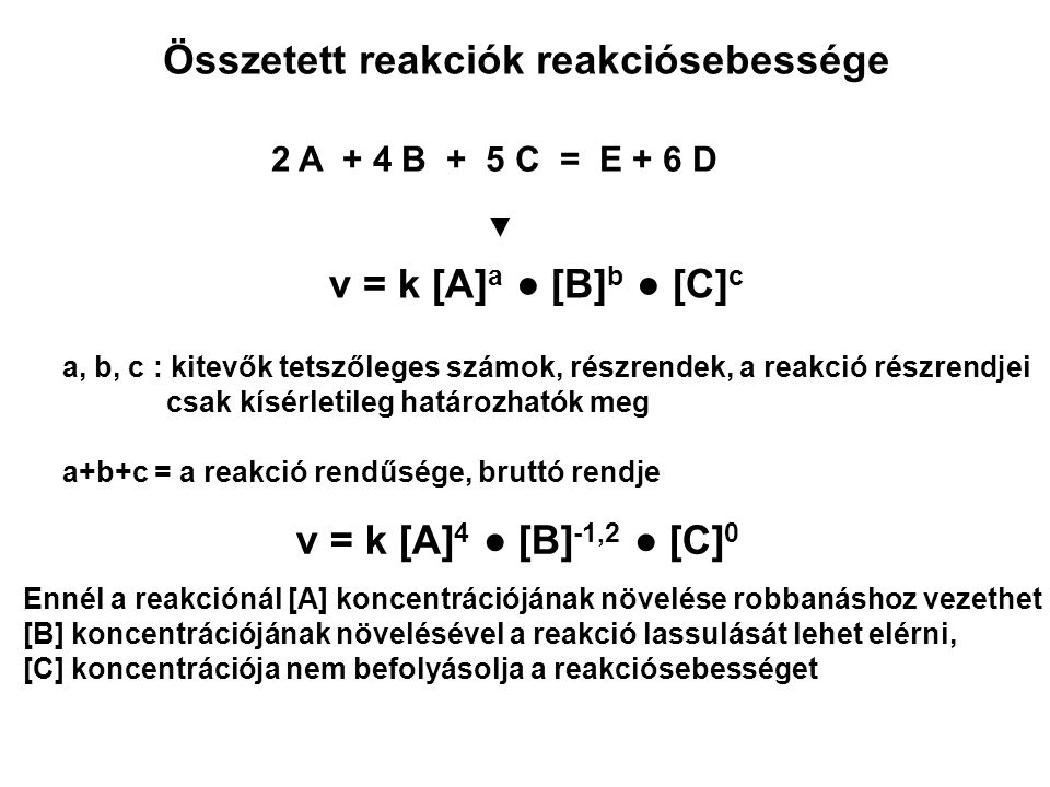 Összetett reakciók reakciósebessége 2 A + 4 B + 5 C = E + 6 D ▼ a, b, c : kitevők tetszőleges számok, részrendek, a reakció részrendjei csak kísérleti