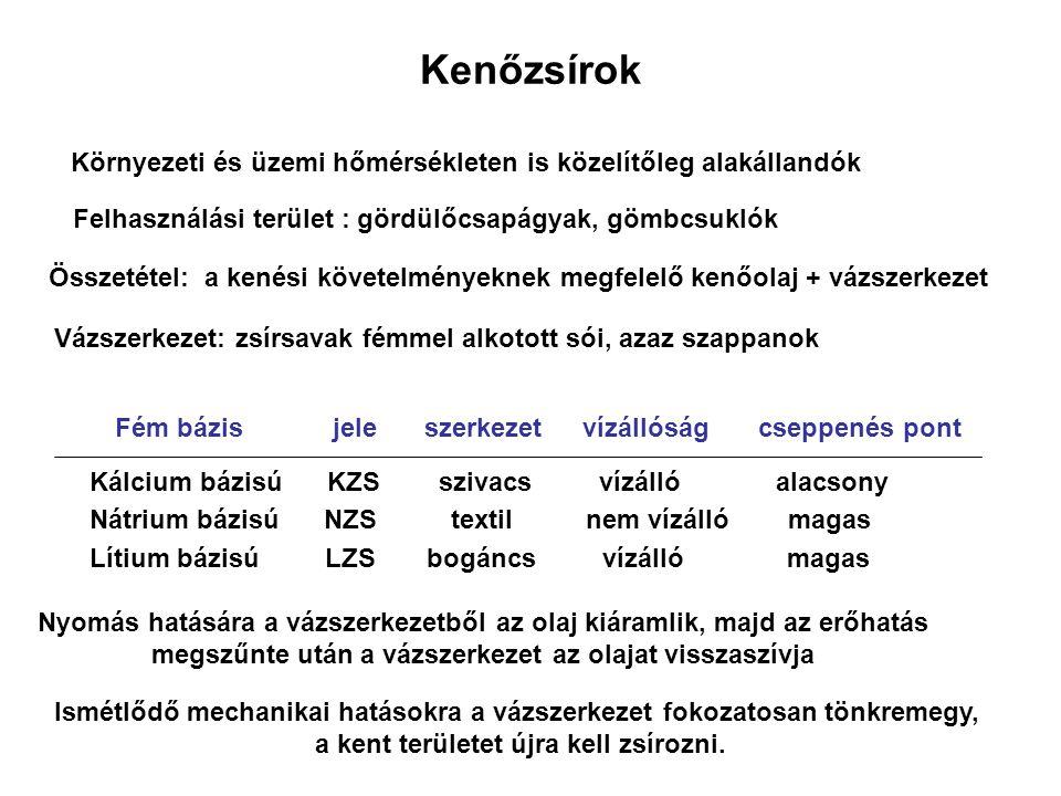 Kenőzsírok Környezeti és üzemi hőmérsékleten is közelítőleg alakállandók Felhasználási terület : gördülőcsapágyak, gömbcsuklók Összetétel: a kenési követelményeknek megfelelő kenőolaj + vázszerkezet Vázszerkezet: zsírsavak fémmel alkotott sói, azaz szappanok Kálcium bázisú KZS szivacs vízálló alacsony Nátrium bázisú NZS textil nem vízálló magas Lítium bázisú LZS bogáncs vízálló magas Fém bázisjeleszerkezetvízállóságcseppenés pont Ismétlődő mechanikai hatásokra a vázszerkezet fokozatosan tönkremegy, a kent területet újra kell zsírozni.