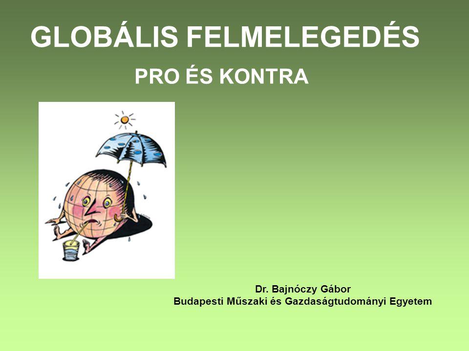 GLOBÁLIS FELMELEGEDÉS PRO ÉS KONTRA Dr. Bajnóczy Gábor Budapesti Műszaki és Gazdaságtudományi Egyetem