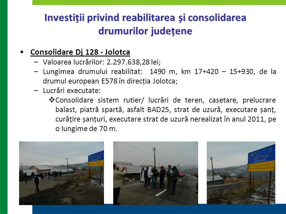 Investiții privind reabilitarea și consolidarea drumurilor județene Consolidare Dj 128 - Jolotca –Valoarea lucrărilor: 2.297.638,28 lei; –Lungimea dru