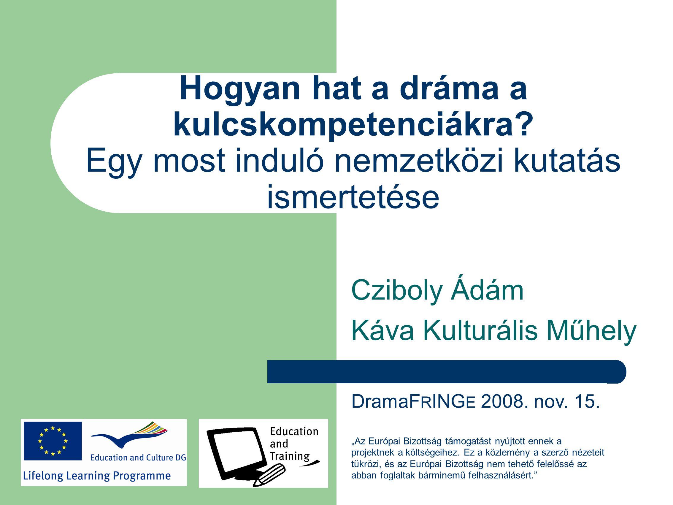 Hogyan hat a dráma a kulcskompetenciákra? Egy most induló nemzetközi kutatás ismertetése Cziboly Ádám Káva Kulturális Műhely DramaF R ING E 2008. nov.