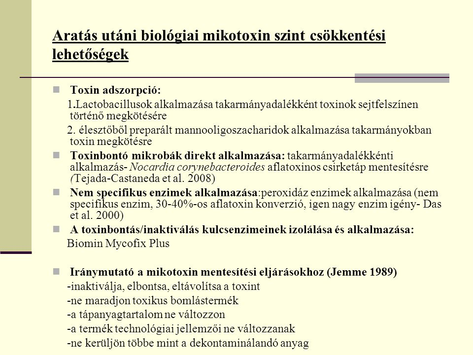 Mikotoxinok biotranszformációjára alkalmas mikroorganizmusok MikroorganizmusVizsgált mikotoxinReferencia Flavobacterium aurantiacumAflatoxinCiegler et al., 1966 Aspergillus flavusHamid and Smith, 1987 Rhodococcus erythropolisAlberts et al.