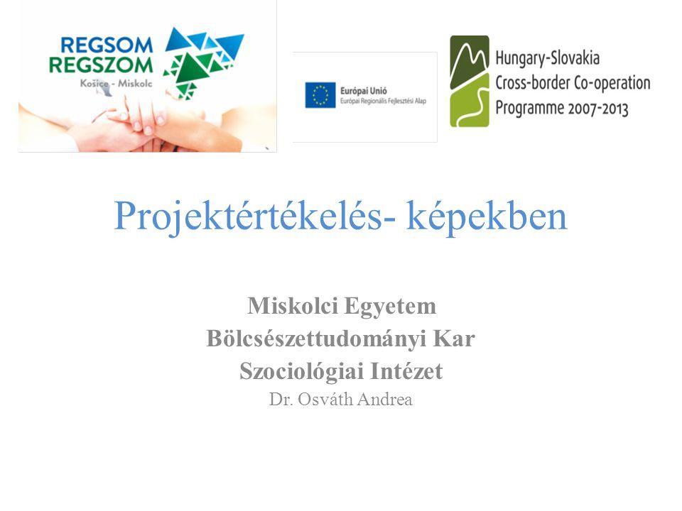 Projektértékelés- képekben Miskolci Egyetem Bölcsészettudományi Kar Szociológiai Intézet Dr. Osváth Andrea