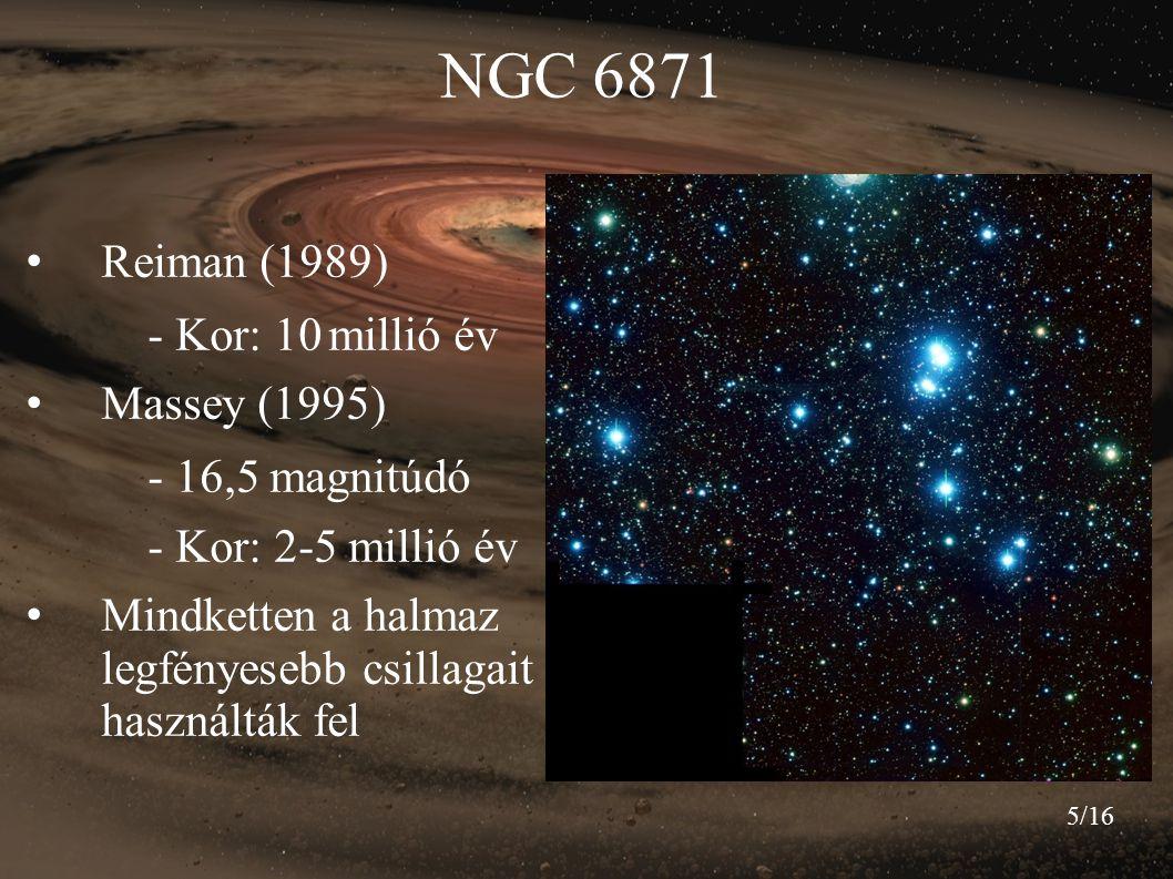 5/16 NGC 6871 Reiman (1989) - Kor: 10 millió év Massey (1995) - 16,5 magnitúdó - Kor: 2-5 millió év Mindketten a halmaz legfényesebb csillagait haszná