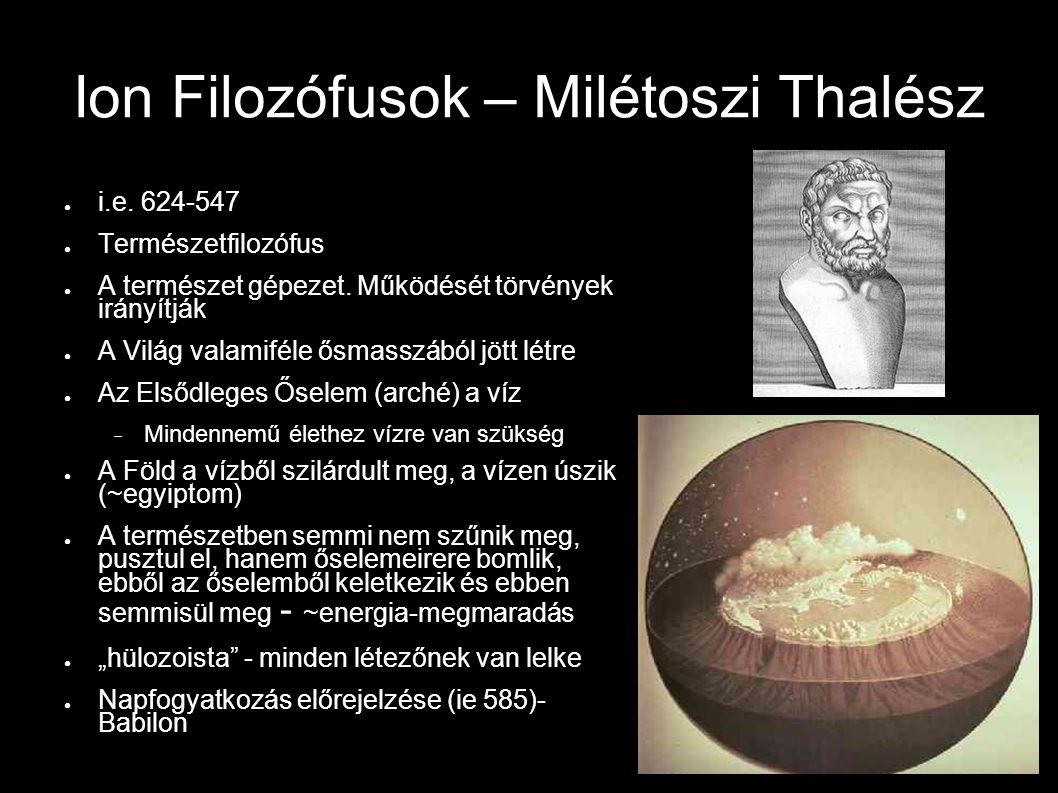 Ion Filozófusok – Milétoszi Thalész ● i.e. 624-547 ● Természetfilozófus ● A természet gépezet. Működését törvények irányítják ● A Világ valamiféle ősm