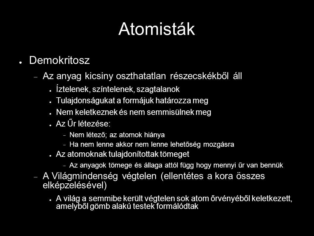 Atomisták ● Demokritosz  Az anyag kicsiny oszthatatlan részecskékből áll ● Íztelenek, színtelenek, szagtalanok ● Tulajdonságukat a formájuk határozza