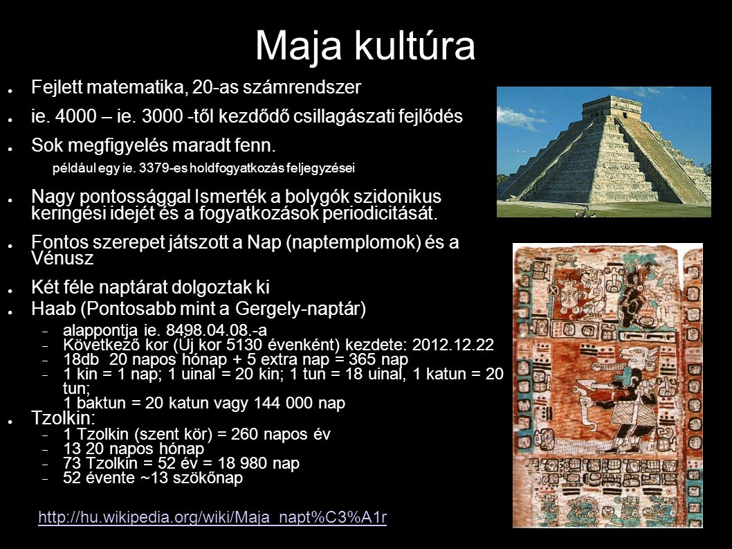 Maja kultúra ● Fejlett matematika, 20-as számrendszer ● ie. 4000 – ie. 3000 -től kezdődő csillagászati fejlődés ● Sok megfigyelés maradt fenn. például