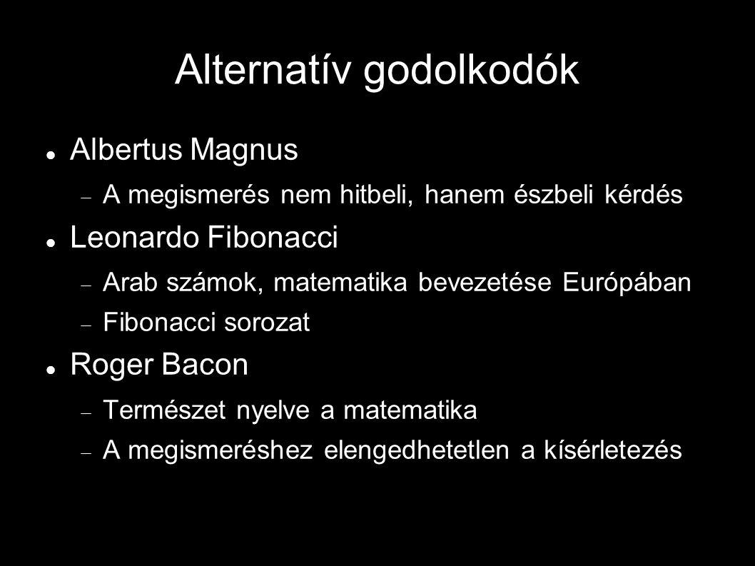Alternatív godolkodók Albertus Magnus  A megismerés nem hitbeli, hanem észbeli kérdés Leonardo Fibonacci  Arab számok, matematika bevezetése Európában  Fibonacci sorozat Roger Bacon  Természet nyelve a matematika  A megismeréshez elengedhetetlen a kísérletezés