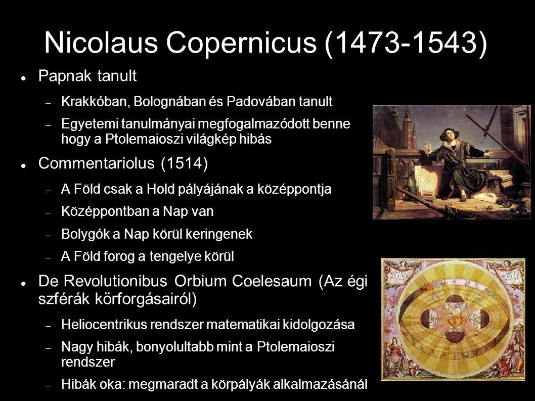 Nicolaus Copernicus (1473-1543) Papnak tanult  Krakkóban, Bolognában és Padovában tanult  Egyetemi tanulmányai megfogalmazódott benne hogy a Ptolemaioszi világkép hibás Commentariolus (1514)  A Föld csak a Hold pályájának a középpontja  Középpontban a Nap van  Bolygók a Nap körül keringenek  A Föld forog a tengelye körül De Revolutionibus Orbium Coelesaum (Az égi szférák körforgásairól)  Heliocentrikus rendszer matematikai kidolgozása  Nagy hibák, bonyolultabb mint a Ptolemaioszi rendszer  Hibák oka: megmaradt a körpályák alkalmazásánál