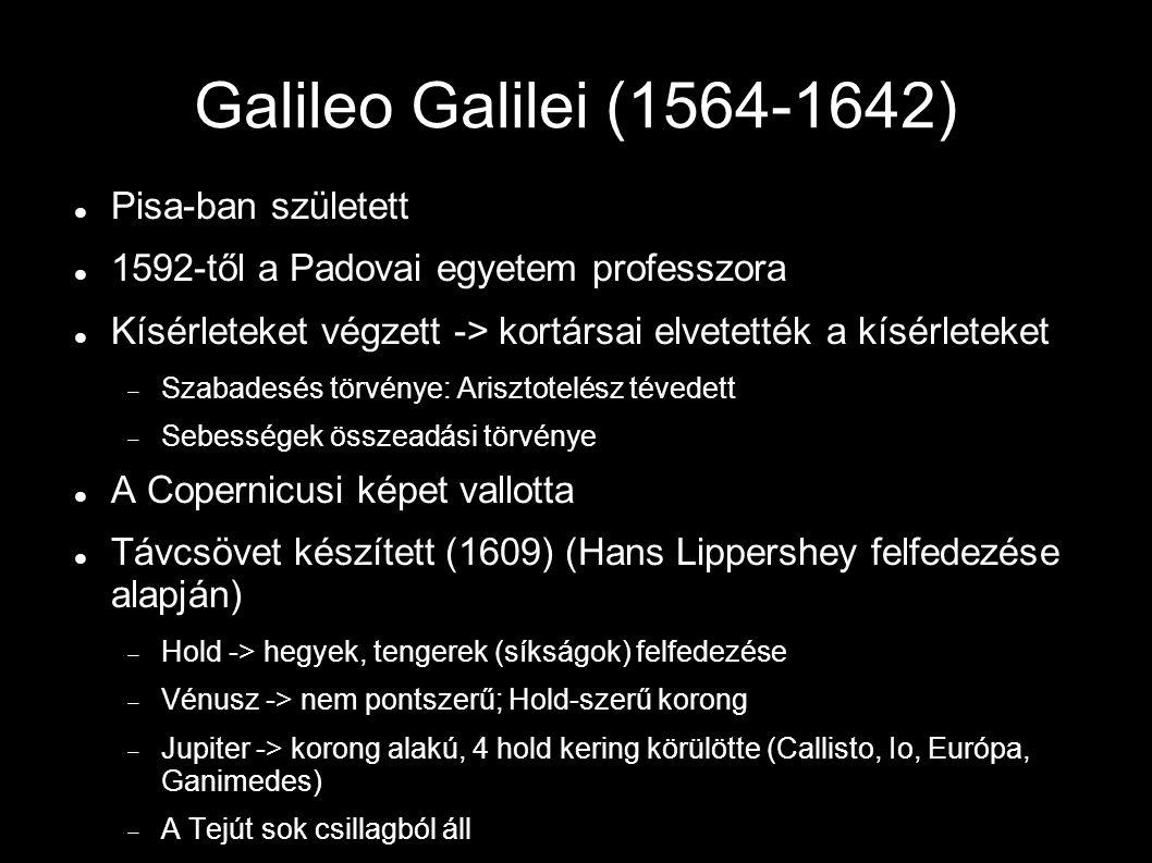 Galileo Galilei (1564-1642) Pisa-ban született 1592-től a Padovai egyetem professzora Kísérleteket végzett -> kortársai elvetették a kísérleteket  Szabadesés törvénye: Arisztotelész tévedett  Sebességek összeadási törvénye A Copernicusi képet vallotta Távcsövet készített (1609) (Hans Lippershey felfedezése alapján)  Hold -> hegyek, tengerek (síkságok) felfedezése  Vénusz -> nem pontszerű; Hold-szerű korong  Jupiter -> korong alakú, 4 hold kering körülötte (Callisto, Io, Európa, Ganimedes)  A Tejút sok csillagból áll