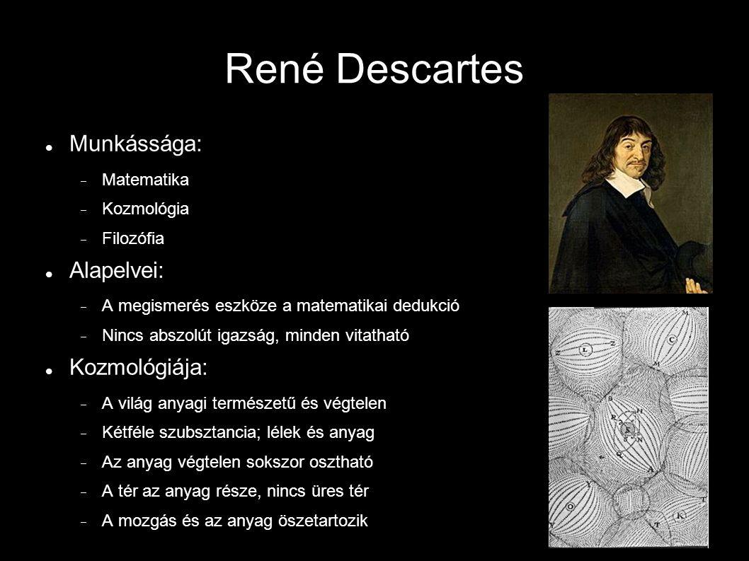 René Descartes Munkássága:  Matematika  Kozmológia  Filozófia Alapelvei:  A megismerés eszköze a matematikai dedukció  Nincs abszolút igazság, minden vitatható Kozmológiája:  A világ anyagi természetű és végtelen  Kétféle szubsztancia; lélek és anyag  Az anyag végtelen sokszor osztható  A tér az anyag része, nincs üres tér  A mozgás és az anyag öszetartozik
