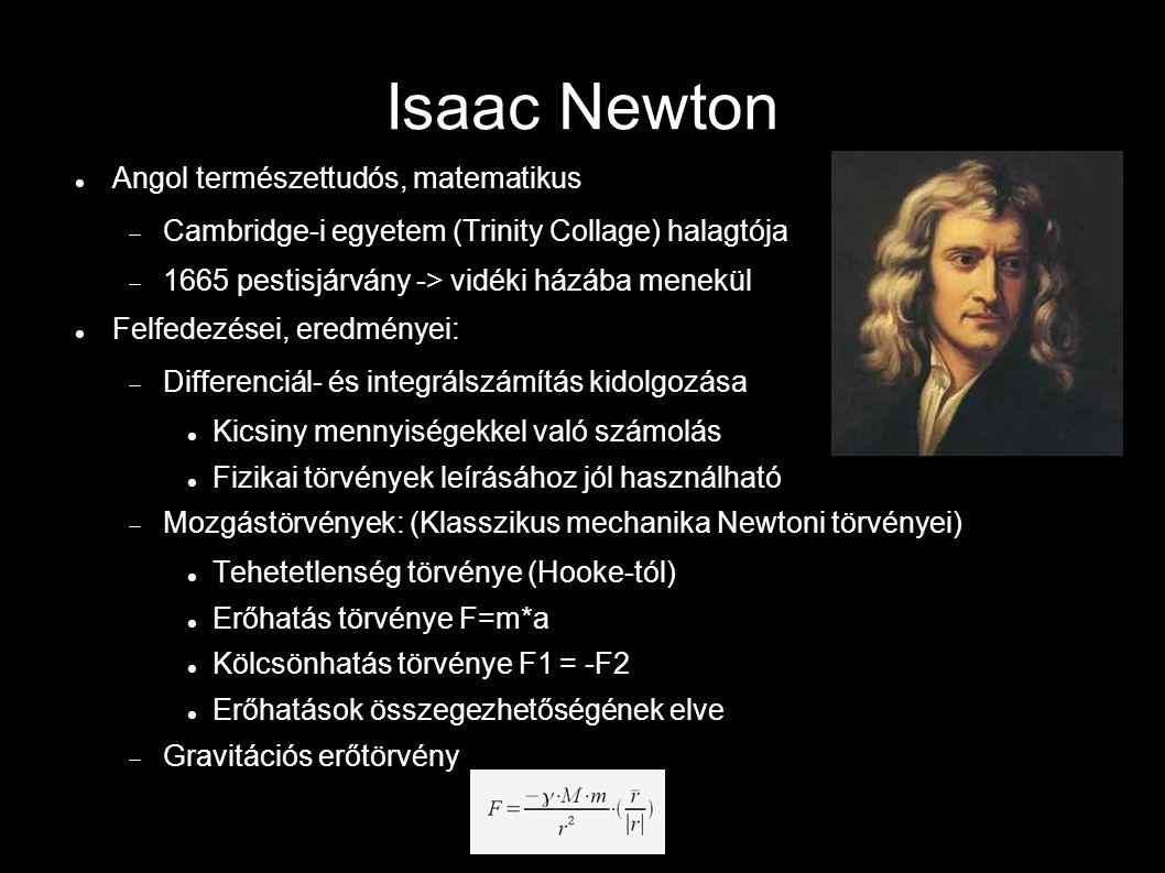 Isaac Newton Angol természettudós, matematikus  Cambridge-i egyetem (Trinity Collage) halagtója  1665 pestisjárvány -> vidéki házába menekül Felfedezései, eredményei:  Differenciál- és integrálszámítás kidolgozása Kicsiny mennyiségekkel való számolás Fizikai törvények leírásához jól használható  Mozgástörvények: (Klasszikus mechanika Newtoni törvényei) Tehetetlenség törvénye (Hooke-tól) Erőhatás törvénye F=m*a Kölcsönhatás törvénye F1 = -F2 Erőhatások összegezhetőségének elve  Gravitációs erőtörvény