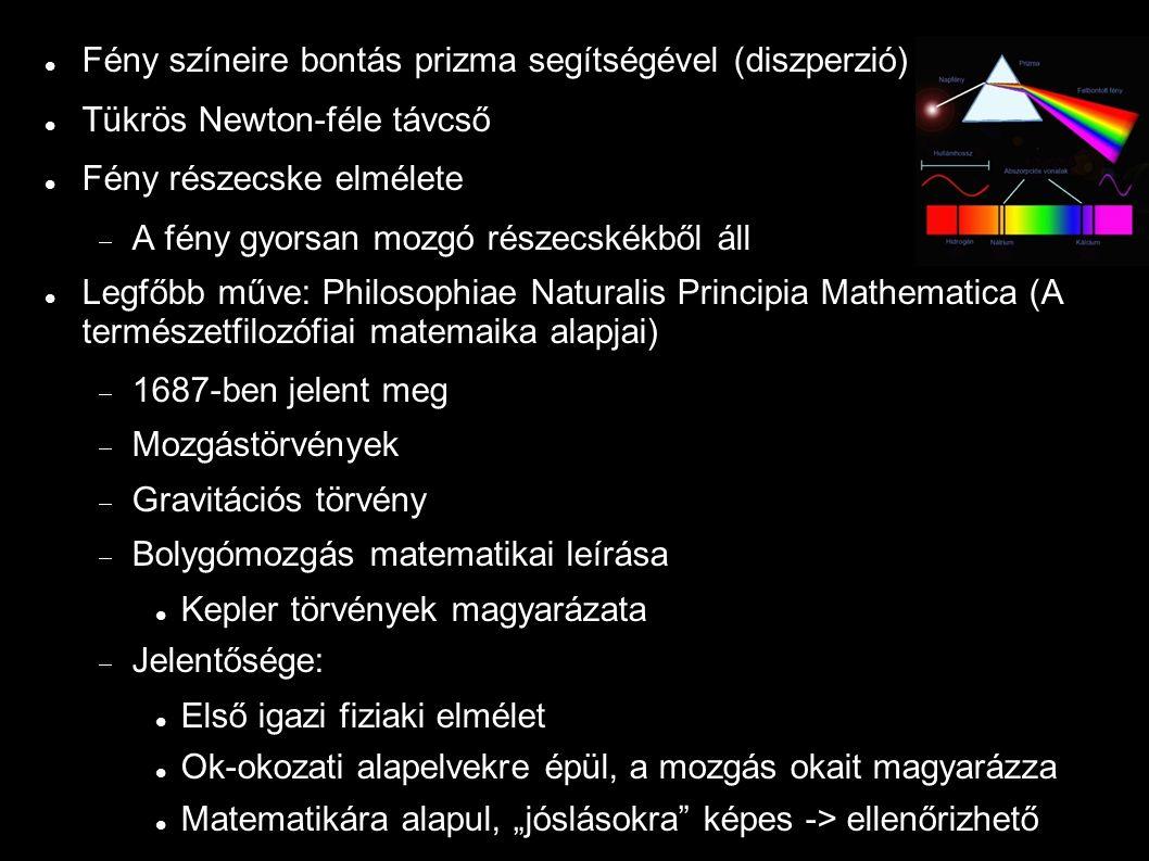 """Fény színeire bontás prizma segítségével (diszperzió) Tükrös Newton-féle távcső Fény részecske elmélete  A fény gyorsan mozgó részecskékből áll Legfőbb műve: Philosophiae Naturalis Principia Mathematica (A természetfilozófiai matemaika alapjai)  1687-ben jelent meg  Mozgástörvények  Gravitációs törvény  Bolygómozgás matematikai leírása Kepler törvények magyarázata  Jelentősége: Első igazi fiziaki elmélet Ok-okozati alapelvekre épül, a mozgás okait magyarázza Matematikára alapul, """"jóslásokra képes -> ellenőrizhető"""