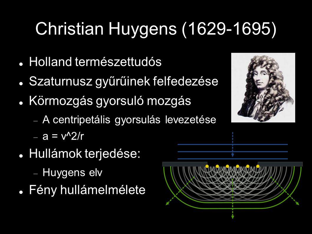 Christian Huygens (1629-1695) Holland természettudós Szaturnusz gyűrűinek felfedezése Körmozgás gyorsuló mozgás  A centripetális gyorsulás levezetése  a = v^2/r Hullámok terjedése:  Huygens elv Fény hullámelmélete