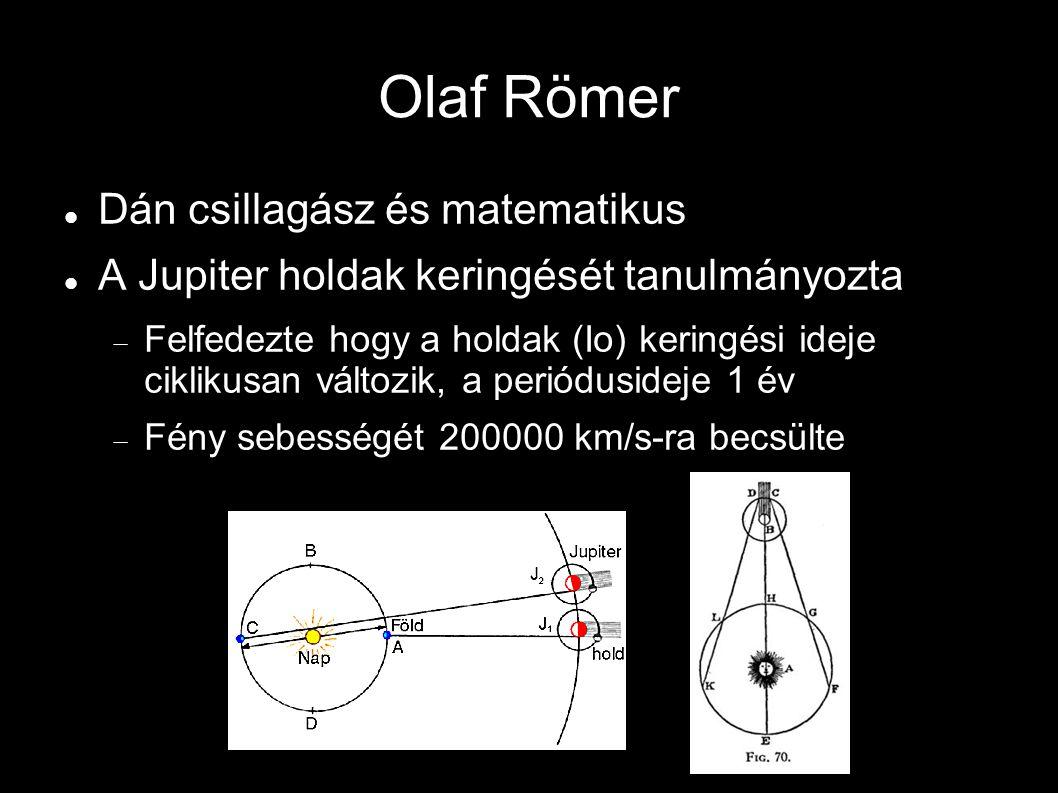 Olaf Römer Dán csillagász és matematikus A Jupiter holdak keringését tanulmányozta  Felfedezte hogy a holdak (Io) keringési ideje ciklikusan változik, a periódusideje 1 év  Fény sebességét 200000 km/s-ra becsülte