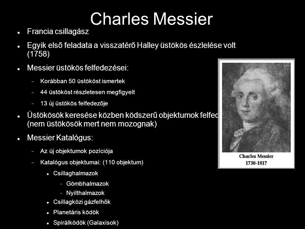 Charles Messier Francia csillagász Egyik első feladata a visszatérő Halley üstökös észlelése volt (1758) Messier üstökös felfedezései:  Korábban 50 üstököst ismertek  44 üstököst részletesen megfigyelt  13 új üstökös felfedezője Üstökösök keresése közben ködszerű objektumok felfedezése (nem üstökösök mert nem mozognak) Messier Katalógus:  Az új objektumok pozíciója  Katalógus objektumai: (110 objektum) Csillaghalmazok  Gömbhalmazok  Nyilthalmazok Csillagközi gázfelhők Planetáris ködök Spirálködök (Galaxisok)