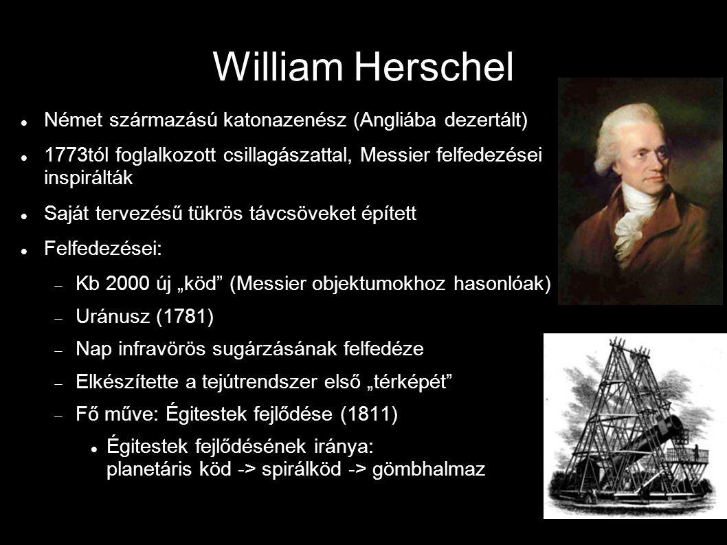 """William Herschel Német származású katonazenész (Angliába dezertált) 1773tól foglalkozott csillagászattal, Messier felfedezései inspirálták Saját tervezésű tükrös távcsöveket épített Felfedezései:  Kb 2000 új """"köd (Messier objektumokhoz hasonlóak)  Uránusz (1781)  Nap infravörös sugárzásának felfedéze  Elkészítette a tejútrendszer első """"térképét  Fő műve: Égitestek fejlődése (1811) Égitestek fejlődésének iránya: planetáris köd -> spirálköd -> gömbhalmaz"""