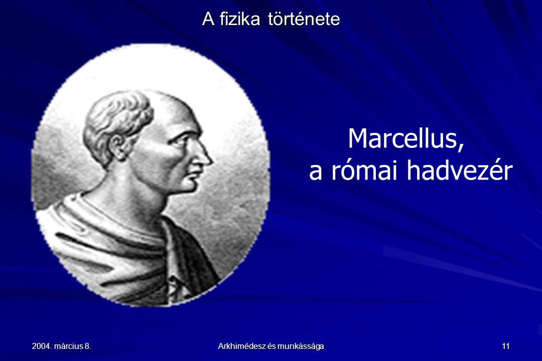 2004. március 8. Arkhimédesz és munkássága 11 A fizika története Marcellus, a római hadvezér