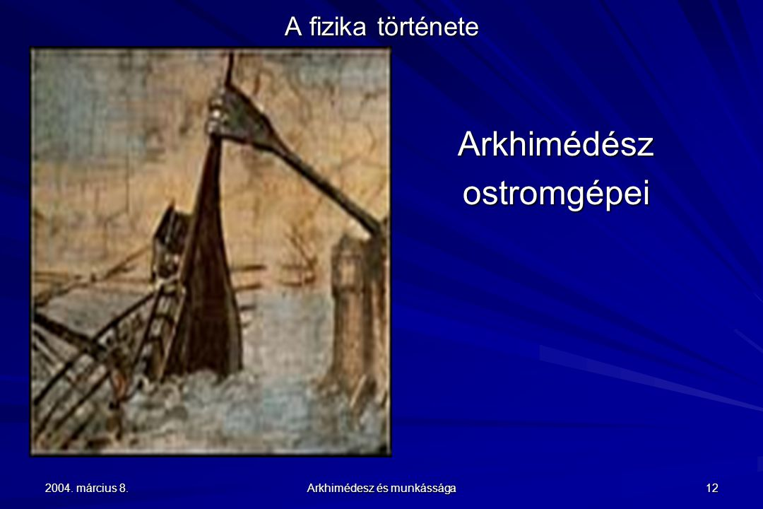 2004. március 8. Arkhimédesz és munkássága 12 A fizika története Arkhimédészostromgépei