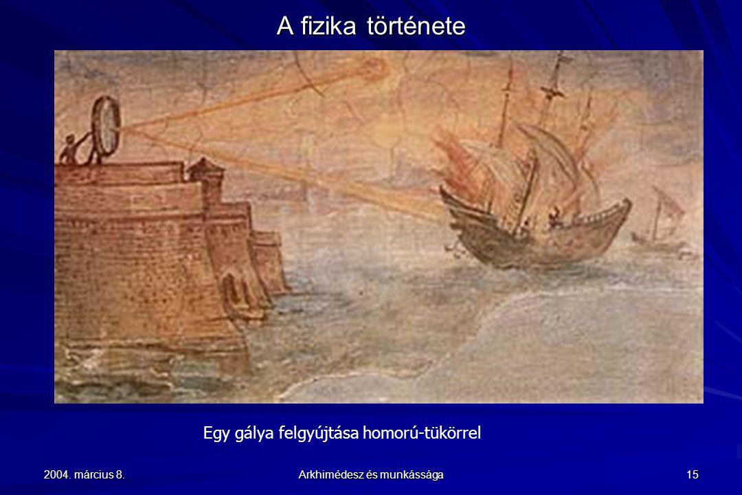 2004. március 8. Arkhimédesz és munkássága 15 A fizika története Egy gálya felgyújtása homorú-tükörrel