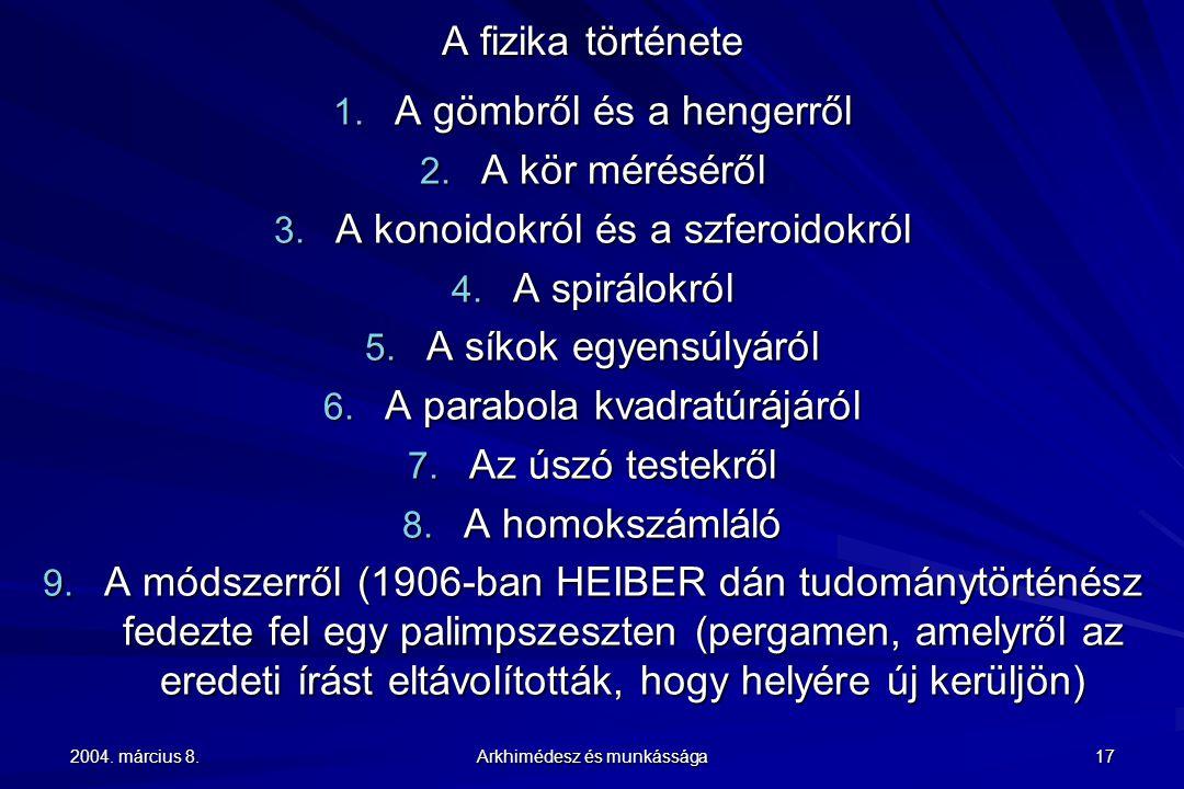 2004. március 8. Arkhimédesz és munkássága 17 A fizika története 1. A gömbről és a hengerről 2. A kör méréséről 3. A konoidokról és a szferoidokról 4.