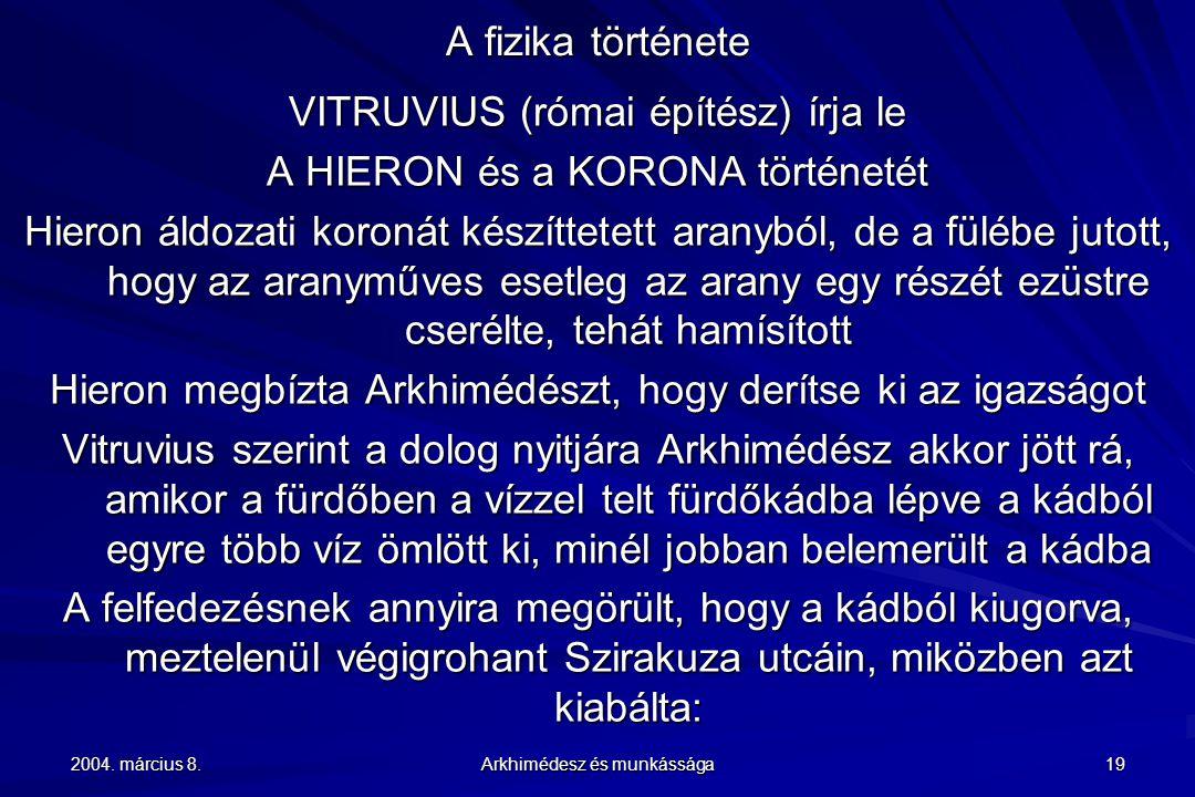 2004. március 8. Arkhimédesz és munkássága 19 A fizika története VITRUVIUS (római építész) írja le A HIERON és a KORONA történetét Hieron áldozati kor