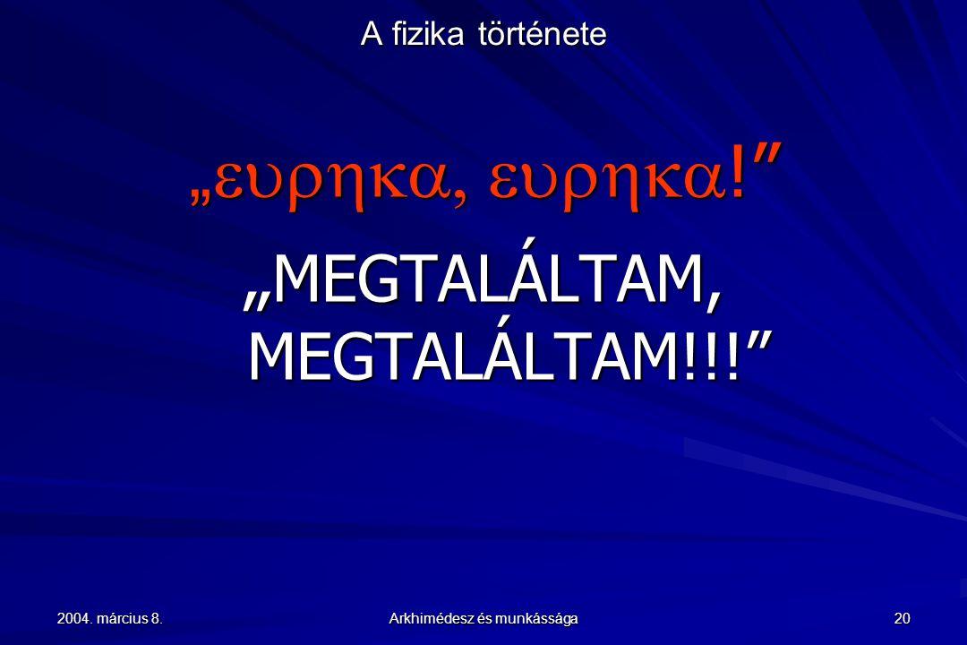 """2004. március 8. Arkhimédesz és munkássága 20 A fizika története """"  !"""" """" MEGTALÁLTAM, MEGTALÁLTAM!!!"""""""