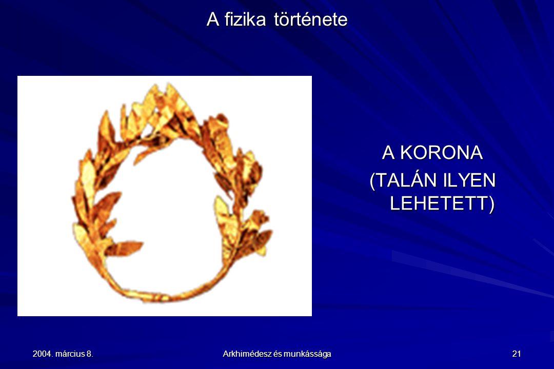 2004. március 8. Arkhimédesz és munkássága 21 A fizika története A KORONA (TALÁN ILYEN LEHETETT)