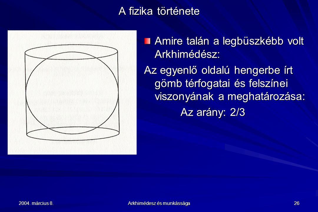 2004. március 8. Arkhimédesz és munkássága 26 A fizika története Amire talán a legbüszkébb volt Arkhimédész: Az egyenlő oldalú hengerbe írt gömb térfo
