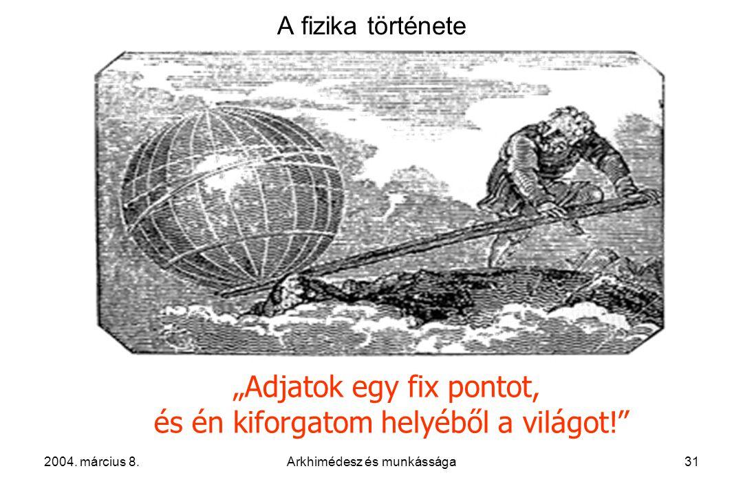 """2004. március 8.Arkhimédesz és munkássága31 A fizika története """"Adjatok egy fix pontot, és én kiforgatom helyéből a világot!"""""""