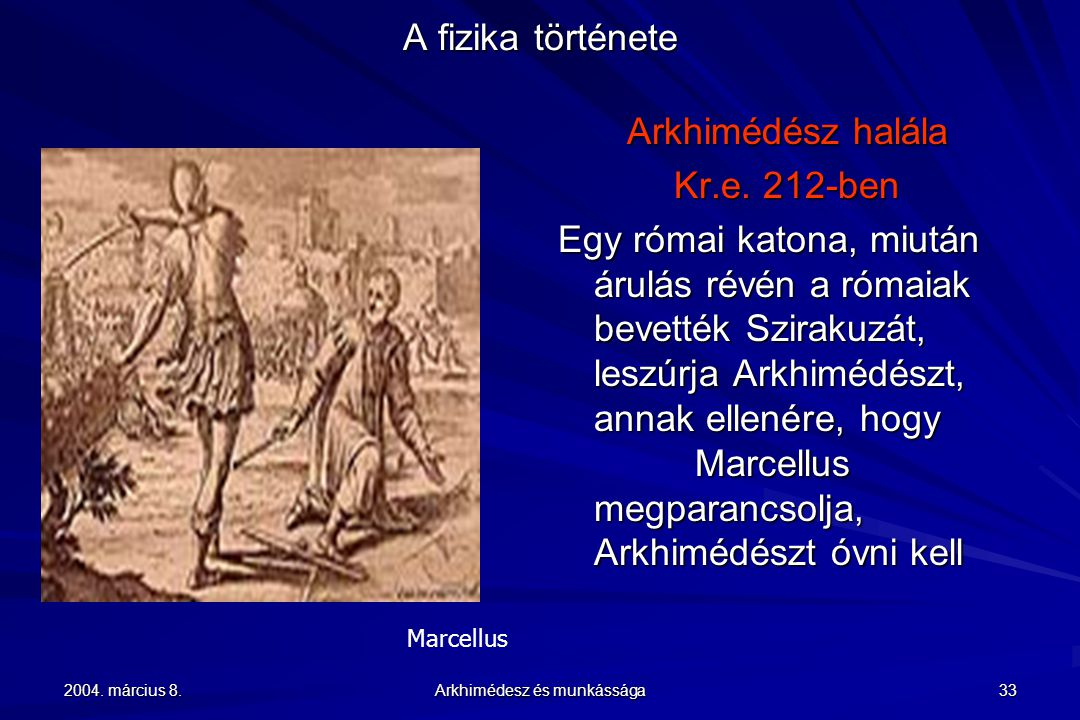 2004. március 8. Arkhimédesz és munkássága 33 A fizika története Marcellus Arkhimédész halála Kr.e. 212-ben Egy római katona, miután árulás révén a ró