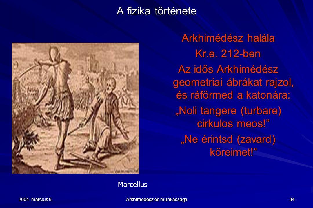 2004. március 8. Arkhimédesz és munkássága 34 A fizika története Marcellus Arkhimédész halála Kr.e. 212-ben Az idős Arkhimédész geometriai ábrákat raj