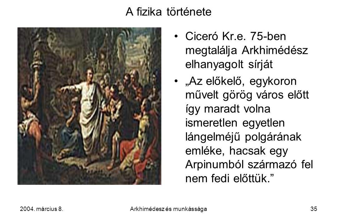 """2004. március 8.Arkhimédesz és munkássága35 A fizika története Ciceró Kr.e. 75-ben megtalálja Arkhimédész elhanyagolt sírját """"Az előkelő, egykoron műv"""