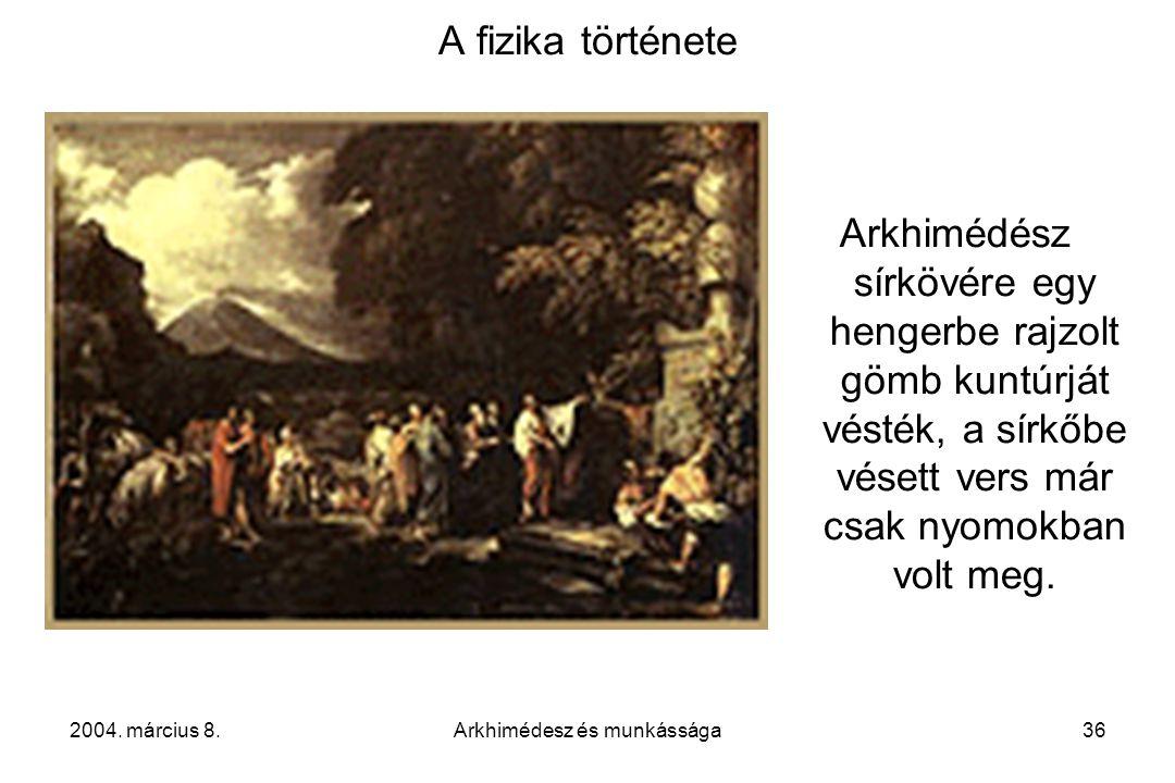 2004. március 8.Arkhimédesz és munkássága36 A fizika története Arkhimédész sírkövére egy hengerbe rajzolt gömb kuntúrját vésték, a sírkőbe vésett vers