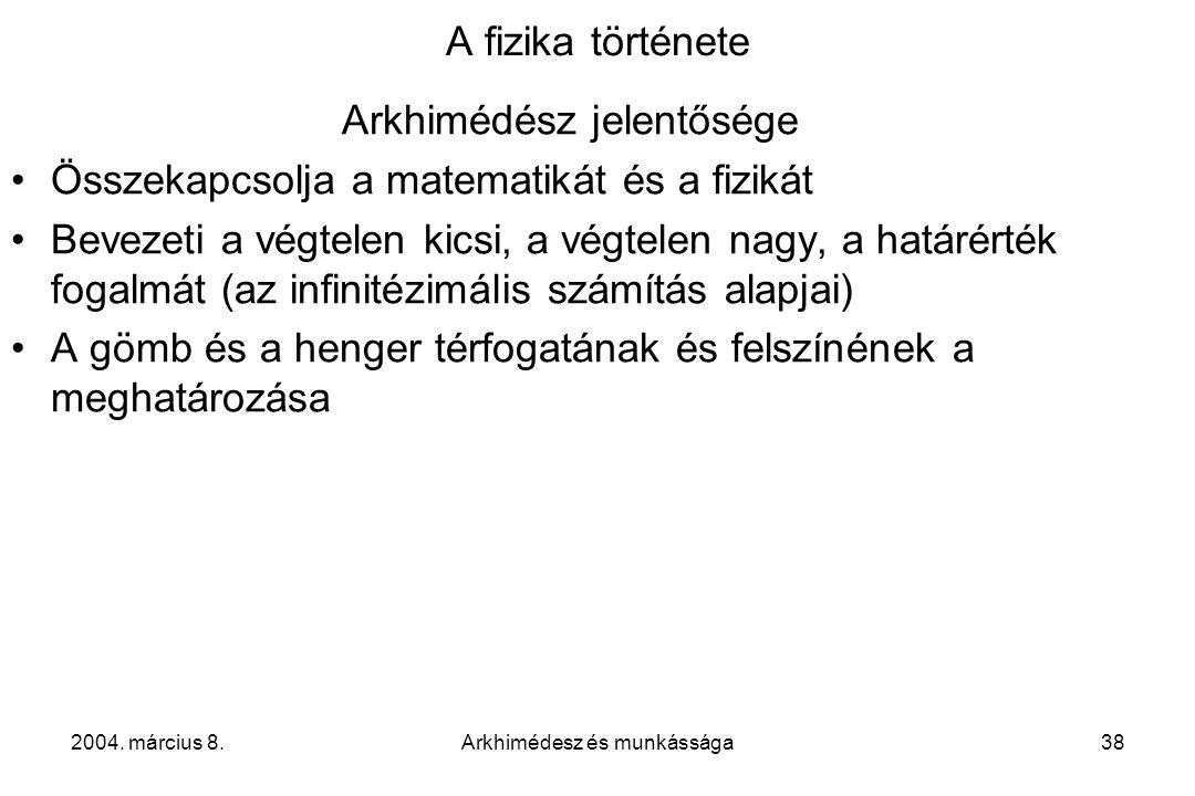 2004. március 8.Arkhimédesz és munkássága38 A fizika története Arkhimédész jelentősége Összekapcsolja a matematikát és a fizikát Bevezeti a végtelen k