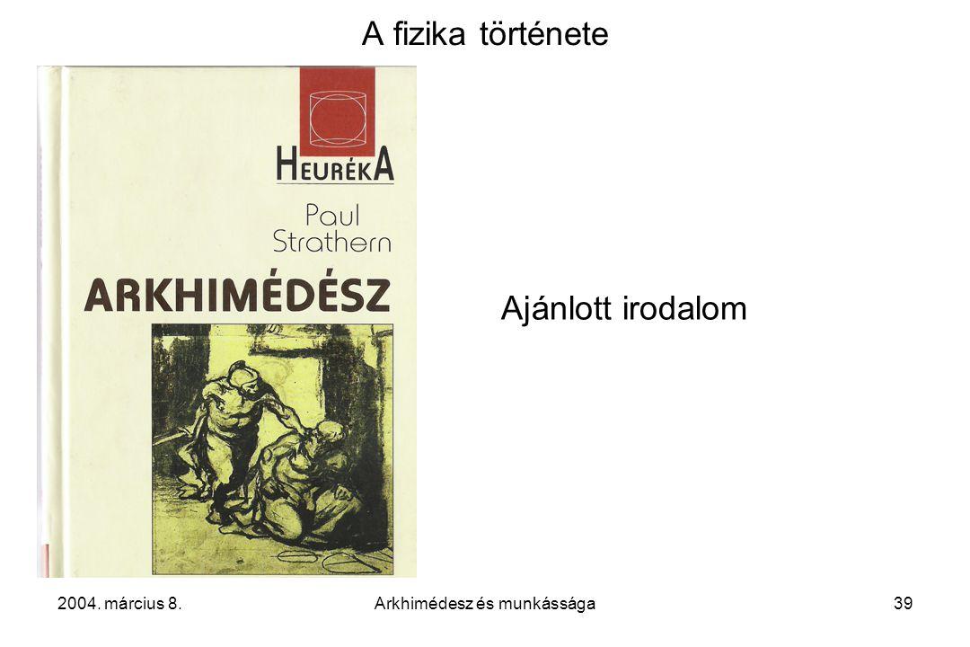 2004. március 8.Arkhimédesz és munkássága39 A fizika története Ajánlott irodalom