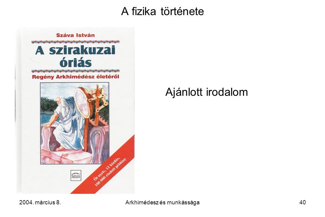2004. március 8.Arkhimédesz és munkássága40 A fizika története Ajánlott irodalom