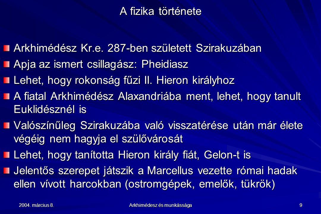 2004. március 8. Arkhimédesz és munkássága 9 A fizika története Arkhimédész Kr.e. 287-ben született Szirakuzában Apja az ismert csillagász: Pheidiasz
