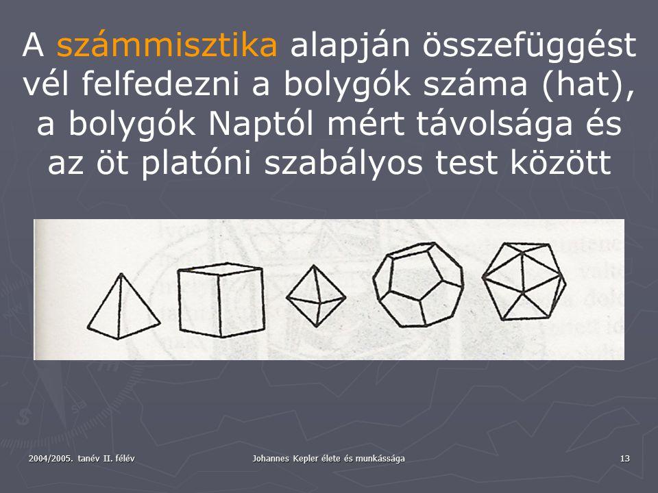 2004/2005. tanév II. félév Johannes Kepler élete és munkássága 13 A számmisztika alapján összefüggést vél felfedezni a bolygók száma (hat), a bolygók