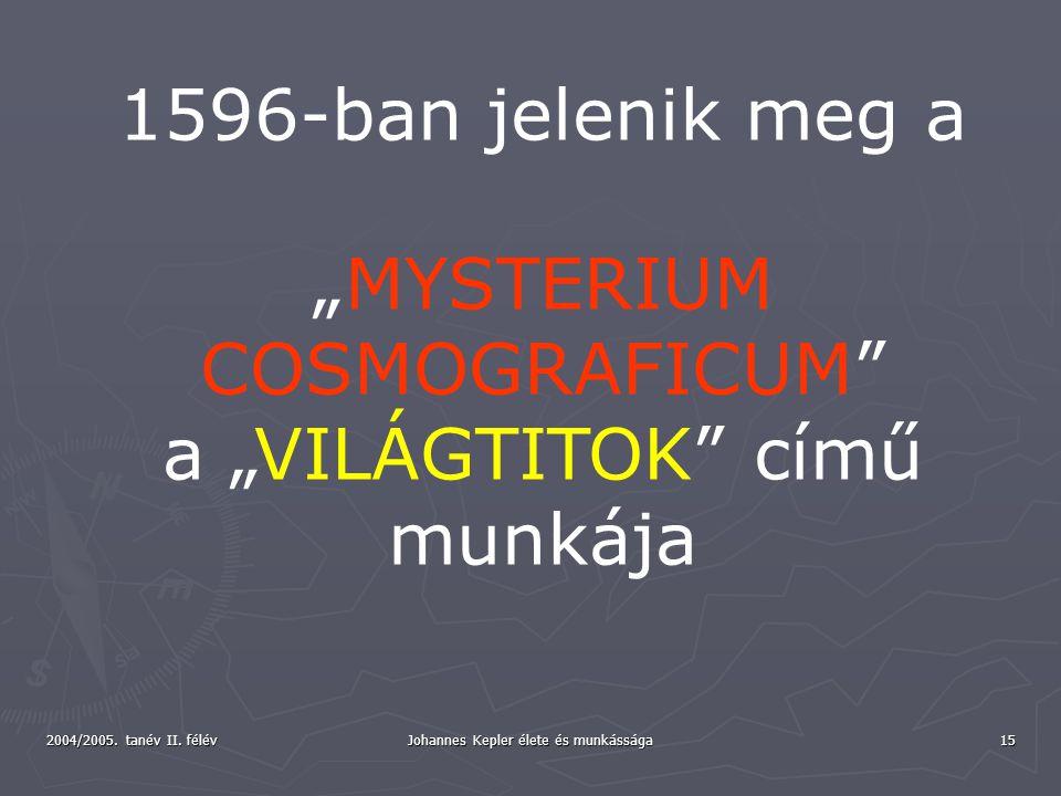 """2004/2005. tanév II. félév Johannes Kepler élete és munkássága 15 1596-ban jelenik meg a """"MYSTERIUM COSMOGRAFICUM"""" a """"VILÁGTITOK"""" című munkája"""